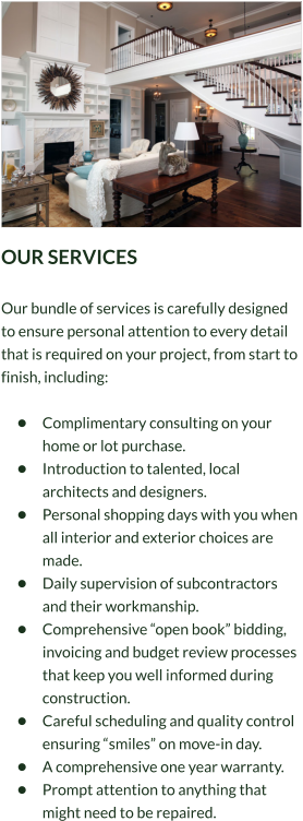 "OUR SERVICES  Our bundle of services is carefully designed to ensure personal attention to every detail that is required on your project, from start to finish, including:  •	Complimentary consulting on your home or lot purchase. •	Introduction to talented, local architects and designers. •	Personal shopping days with you when all interior and exterior choices are made. •	Daily supervision of subcontractors and their workmanship. •	Comprehensive ""open book"" bidding, invoicing and budget review processes that keep you well informed during construction. •	Careful scheduling and quality control ensuring ""smiles"" on move-in day. •	A comprehensive one year warranty. •	Prompt attention to anything that might need to be repaired."