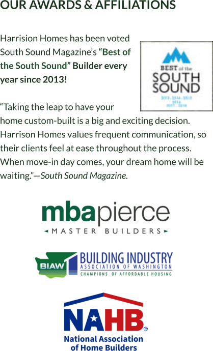 "OUR AWARDS & AFFILIATIONS  Harrision Homes has been voted South Sound Magazine's ""Best of the South Sound"" Builder every year since 2013!  ""Taking the leap to have your home custom-built is a big and exciting decision. Harrison Homes values frequent communication, so their clients feel at ease throughout the process. When move-in day comes, your dream home will be waiting.""—South Sound Magazine."